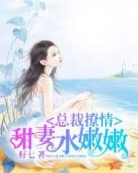 总裁撩情:甜妻水嫩嫩
