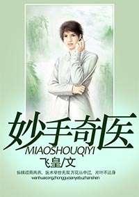 妙手奇医(飞皇)完本小说在线阅读APP 完结版